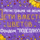 ДЕТИ ВМЕСТО ЦВЕТОВ - ОТКРЫТА РЕГИСТРАЦИЯ!
